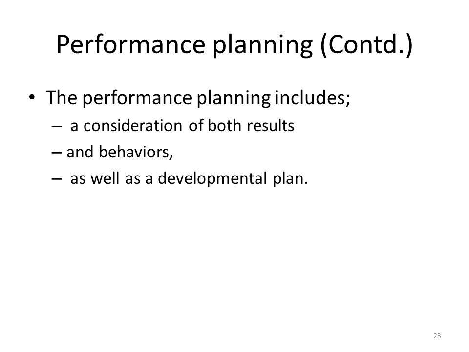 Performance planning (Contd.) The performance planning includes; – a consideration of both results – and behaviors, – as well as a developmental plan.