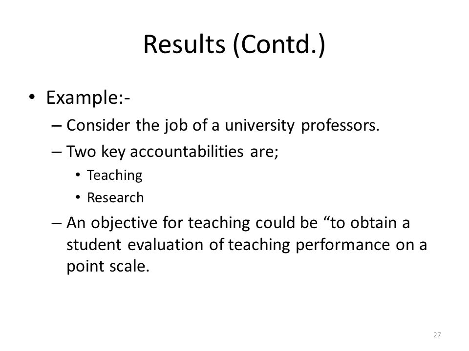 Results (Contd.) Example:- – Consider the job of a university professors. – Two key accountabilities are; Teaching Research – An objective for teachin