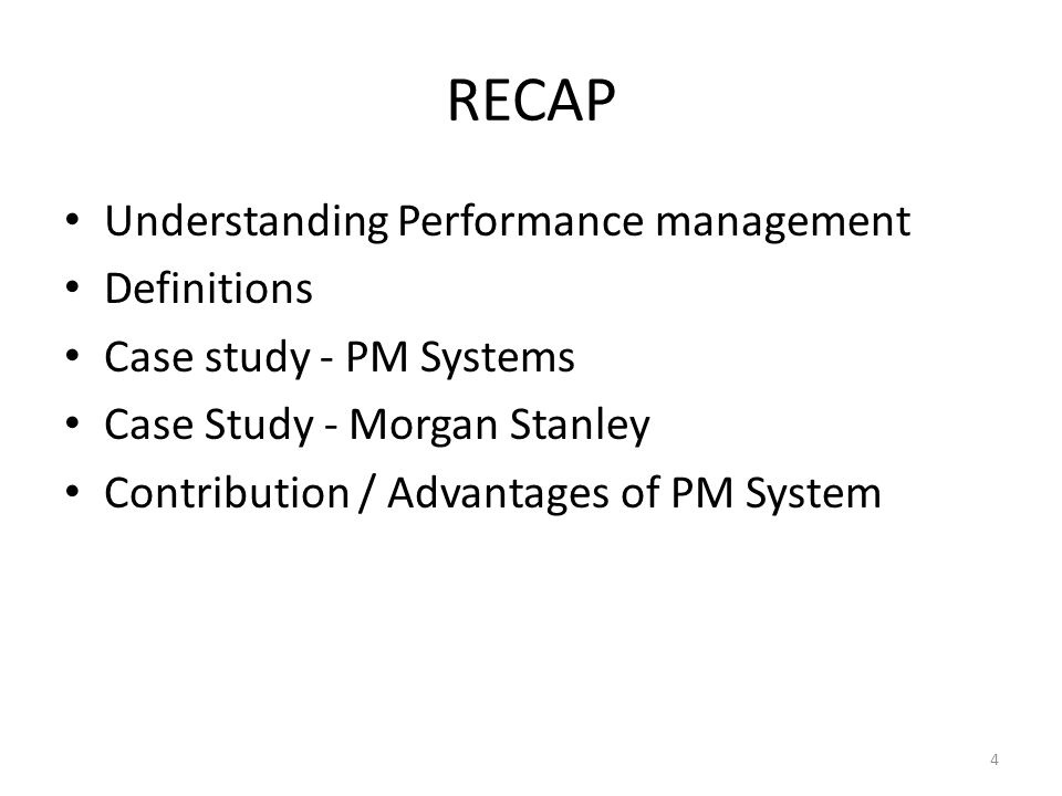 RECAP Understanding Performance management Definitions Case study - PM Systems Case Study - Morgan Stanley Contribution / Advantages of PM System 4