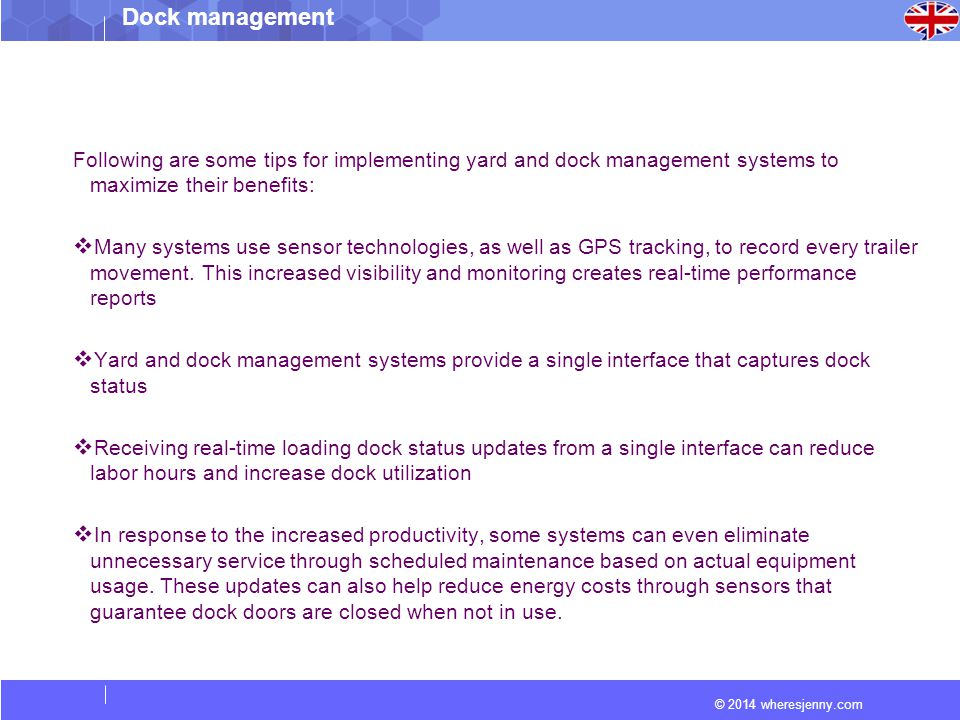 © 2014 wheresjenny.com Dock management Following are some tips for implementing yard and dock management systems to maximize their benefits:  Many systems use sensor technologies, as well as GPS tracking, to record every trailer movement.