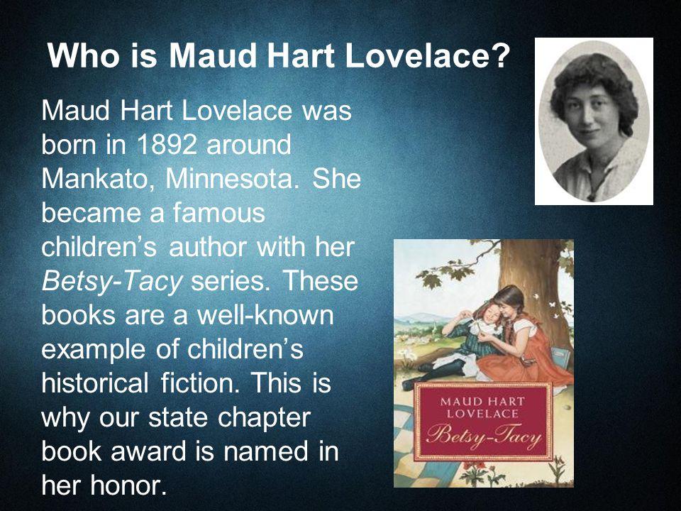 Who is Maud Hart Lovelace. Maud Hart Lovelace was born in 1892 around Mankato, Minnesota.