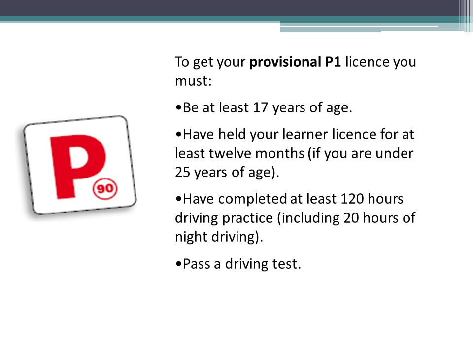To get your provisional P1 licence you must: Be at least 17 years of age.
