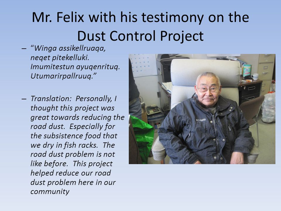 Mr. Felix with his testimony on the Dust Control Project – Winga assikellruaqa, neqet pitekelluki.