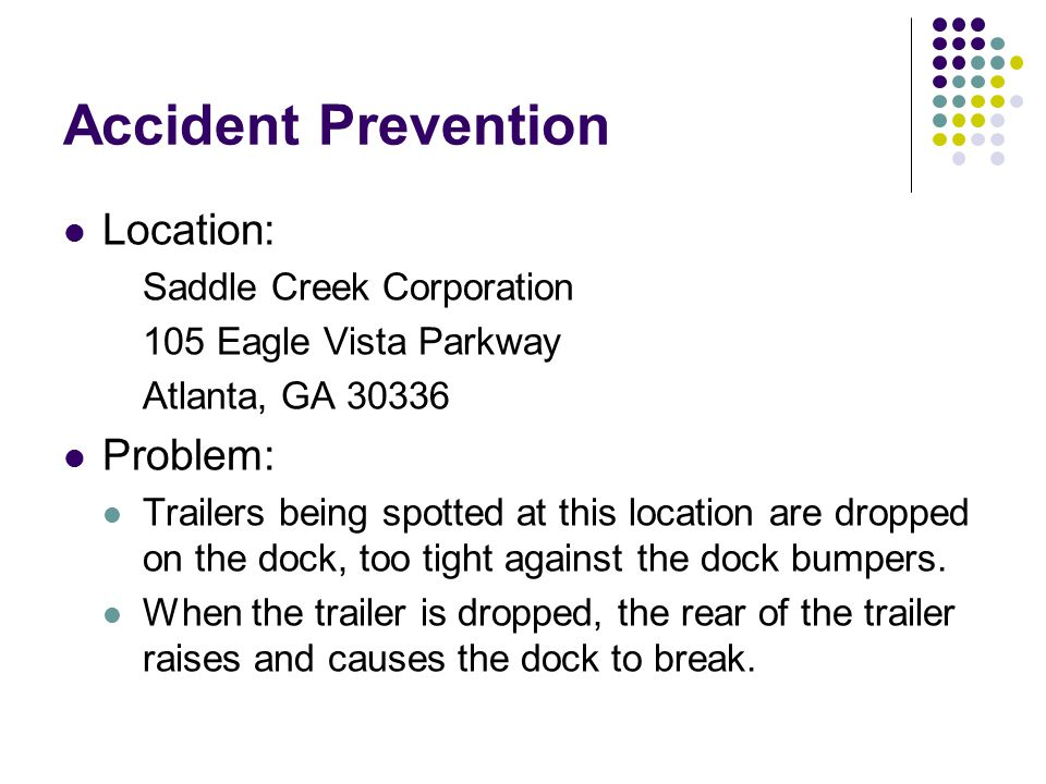 Accident Prevention Location: Saddle Creek Corporation 105 Eagle Vista Parkway Atlanta, GA 30336 Problem: Trailers being spotted at this location are dropped on the dock, too tight against the dock bumpers.
