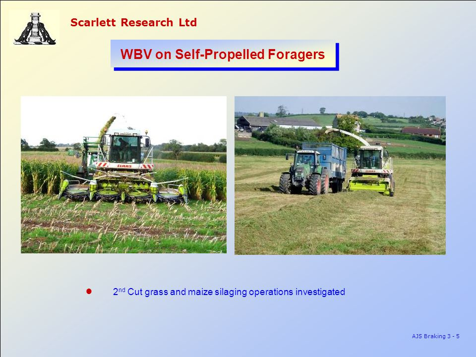 Scarlett Research Ltd AJS Braking 3 - 5 WBV on Self-Propelled Foragers ● 2 nd Cut grass and maize silaging operations investigated