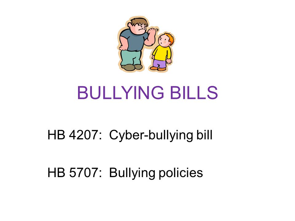 BULLYING BILLS HB 4207: Cyber-bullying bill HB 5707: Bullying policies