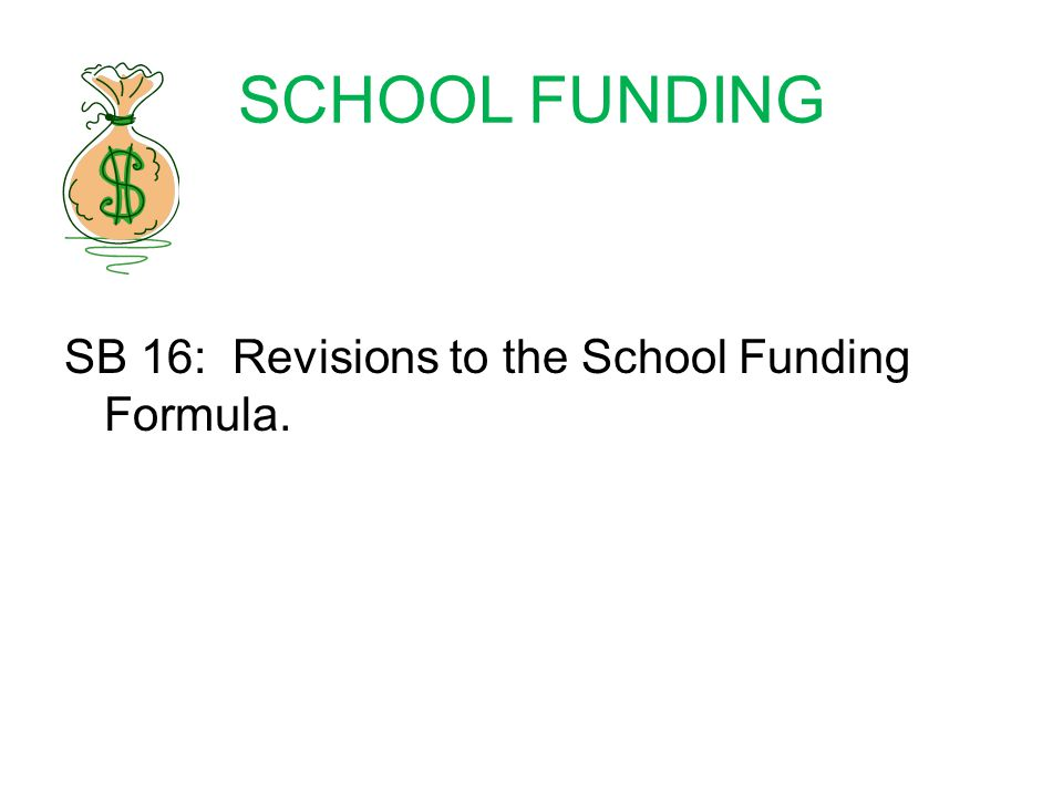 SCHOOL FUNDING SB 16: Revisions to the School Funding Formula.