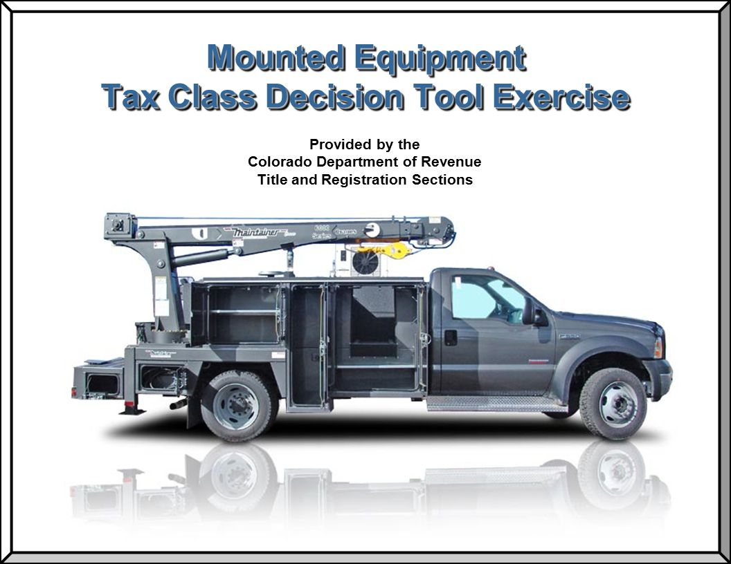 Revision Date: 10/29/2010 MOUNTED EQUIPMENT TAX CLASS DECISION TOOL EXERCISE Title and Registration Sections 12 Use the MOUNTED EQUIPMENT TAX CLASS DECISION TOOL to determine the correct tax class for the following vehicle:Use the MOUNTED EQUIPMENT TAX CLASS DECISION TOOL to determine the correct tax class for the following vehicle: The vehicle was manufactured in 2001 Equipment was manufactured in 2001 Equipment is mounted permanently to the vehicle Equipment weighs 1200 pounds Equipment is not run by Power Take Off 2001 1200 lbs Both the vehicle and mounted equipment can be registered together as one Tax Class F unit.