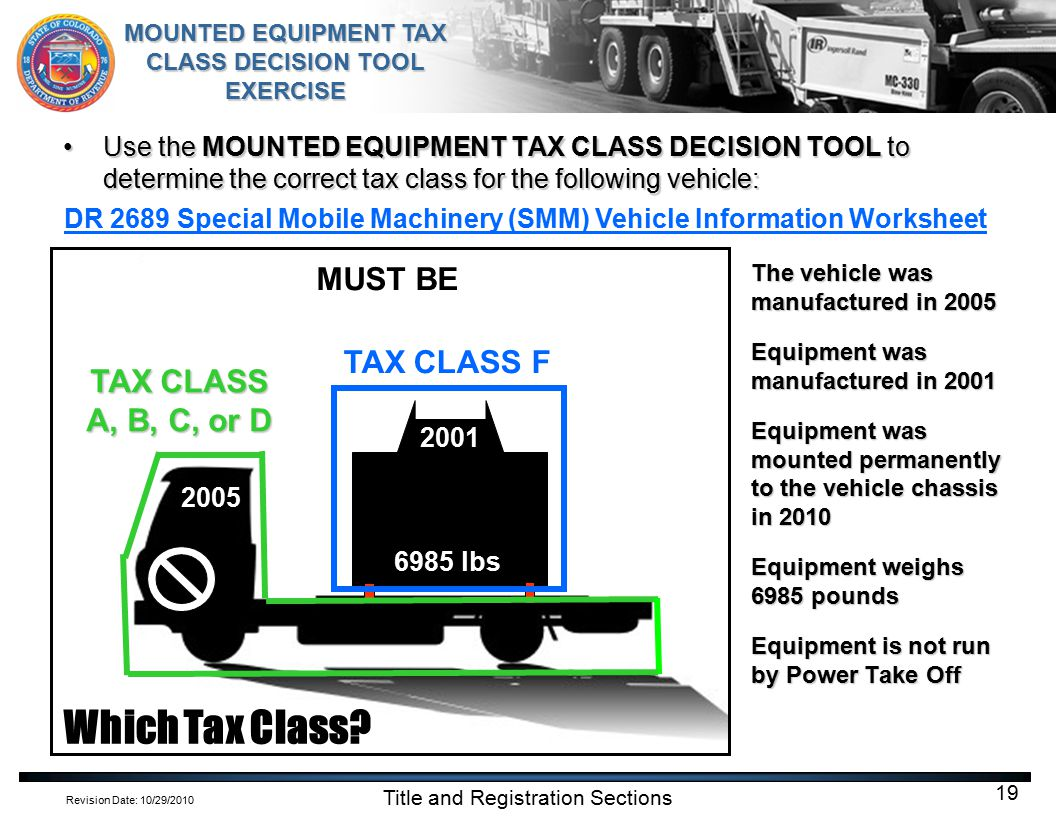 Revision Date: 10/29/2010 MOUNTED EQUIPMENT TAX CLASS DECISION TOOL EXERCISE Title and Registration Sections 19 Use the MOUNTED EQUIPMENT TAX CLASS DECISION TOOL to determine the correct tax class for the following vehicle:Use the MOUNTED EQUIPMENT TAX CLASS DECISION TOOL to determine the correct tax class for the following vehicle: The vehicle was manufactured in 2005 Equipment was manufactured in 2001 Equipment was mounted permanently to the vehicle chassis in 2010 Equipment weighs 6985 pounds Equipment is not run by Power Take Off 2005 2001 6985 lbs Which Tax Class.