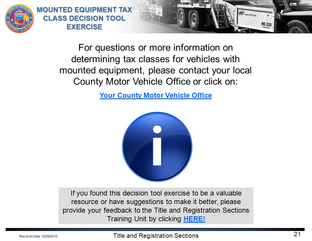 Revision Date: 10/29/2010 MOUNTED EQUIPMENT TAX CLASS DECISION TOOL EXERCISE Title and Registration Sections 21 For questions or more information on determining tax classes for vehicles with mounted equipment, please contact your local County Motor Vehicle Office or click on: Your County Motor Vehicle Office If you found this decision tool exercise to be a valuable resource or have suggestions to make it better, please provide your feedback to the Title and Registration Sections Training Unit by clicking HERE!HERE!