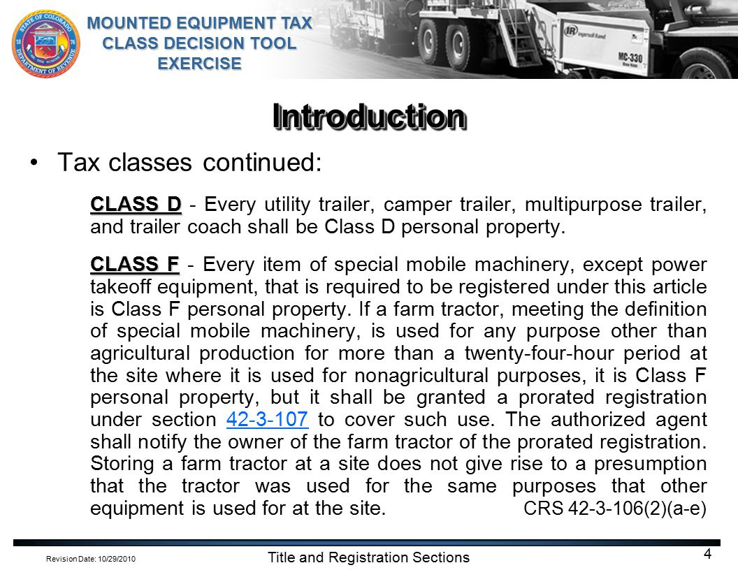 Revision Date: 10/29/2010 MOUNTED EQUIPMENT TAX CLASS DECISION TOOL EXERCISE Title and Registration Sections 15 Use the MOUNTED EQUIPMENT TAX CLASS DECISION TOOL to determine the correct tax class for the following vehicle:Use the MOUNTED EQUIPMENT TAX CLASS DECISION TOOL to determine the correct tax class for the following vehicle: The motor vehicle was manufactured in 1998 Equipment was manufactured in 2008 Equipment was mounted permanently to the vehicle in 2009 Equipment weighs 1503 pounds Equipment is run by Power Take Off 1998 2008 1503 lbs Motor vehicles with mounted equipment powered by PTO are registered as one unit in Tax Class A, B, C, or D.