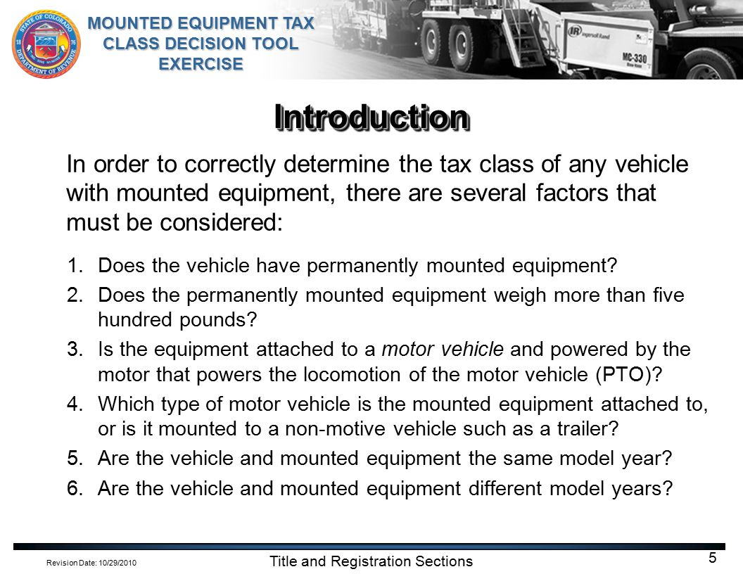 Revision Date: 10/29/2010 MOUNTED EQUIPMENT TAX CLASS DECISION TOOL EXERCISE Title and Registration Sections 5 IntroductionIntroduction In order to correctly determine the tax class of any vehicle with mounted equipment, there are several factors that must be considered: 1.