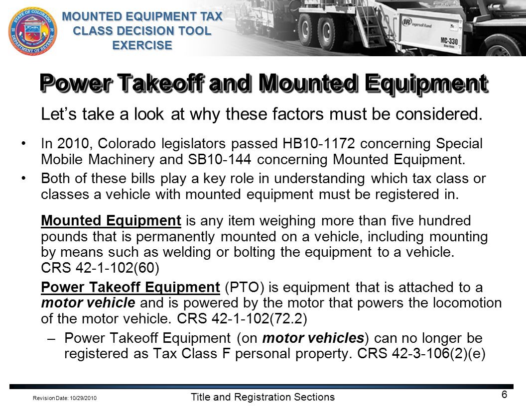 Revision Date: 10/29/2010 MOUNTED EQUIPMENT TAX CLASS DECISION TOOL EXERCISE Title and Registration Sections 7 Power Takeoff and Mounted Equipment Motor vehicle means any self-propelled vehicle that is designed primarily for travel on the public highways and that is generally and commonly used to transport persons and property over the public highways or a low-speed electric vehicle; except that the term does not include low-power scooters, wheelchairs, or vehicles moved solely by human power CRS 42-1-102(58) Designed primarily to travel on public highways.