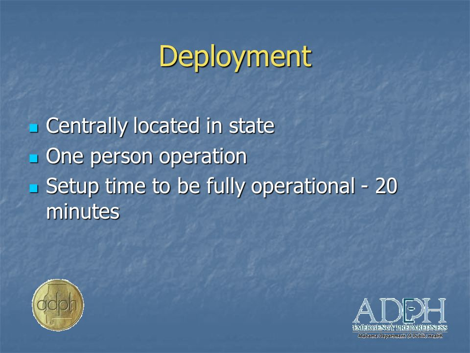 Deployment Centrally located in state Centrally located in state One person operation One person operation Setup time to be fully operational - 20 minutes Setup time to be fully operational - 20 minutes