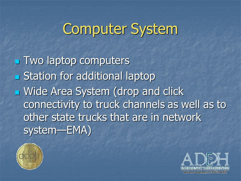 Computer System Two laptop computers Two laptop computers Station for additional laptop Station for additional laptop Wide Area System (drop and click connectivity to truck channels as well as to other state trucks that are in network system—EMA) Wide Area System (drop and click connectivity to truck channels as well as to other state trucks that are in network system—EMA)