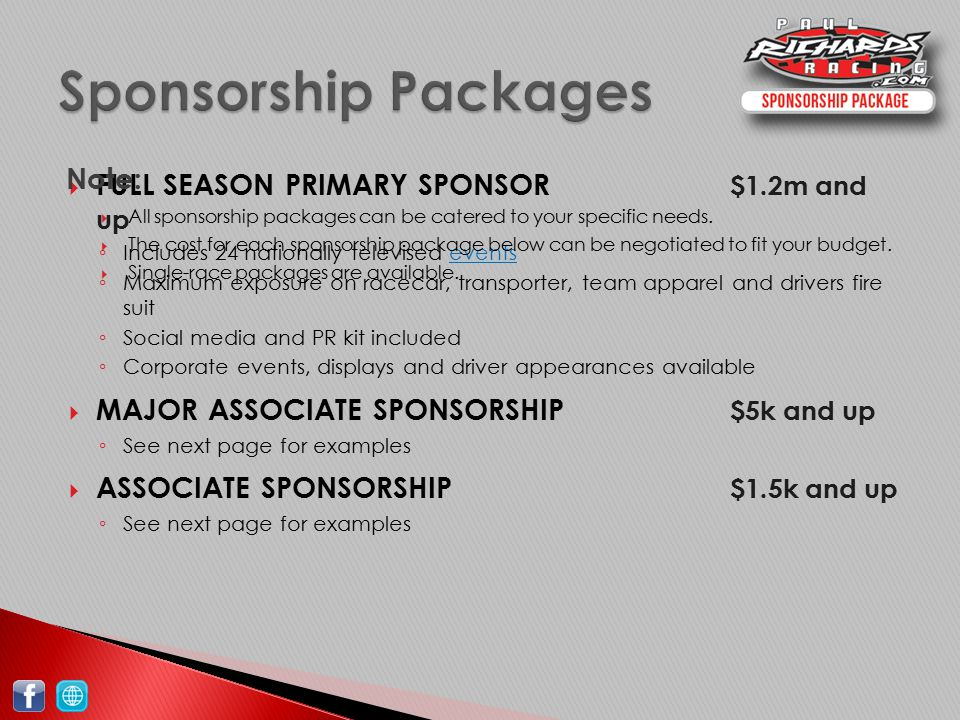  FULL SEASON PRIMARY SPONSOR $1.2m and up ◦ Includes 24 nationally televised eventsevents ◦ Maximum exposure on racecar, transporter, team apparel and drivers fire suit ◦ Social media and PR kit included ◦ Corporate events, displays and driver appearances available  MAJOR ASSOCIATE SPONSORSHIP $5k and up ◦ See next page for examples  ASSOCIATE SPONSORSHIP $1.5k and up ◦ See next page for examples Sponsorship Packages  All sponsorship packages can be catered to your specific needs.