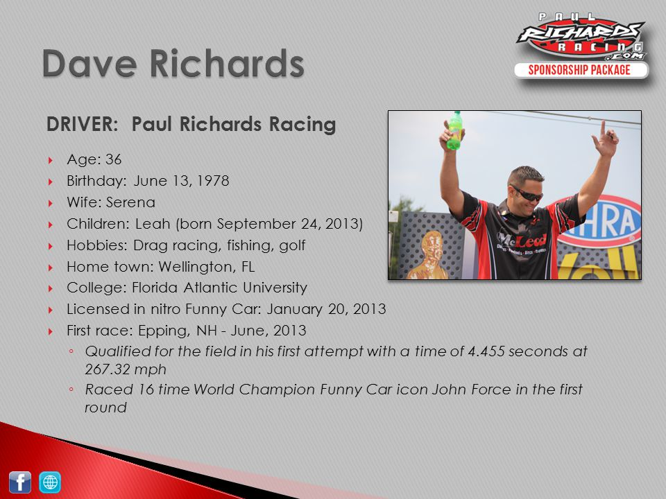 DRIVER: Paul Richards Racing  Age: 36  Birthday: June 13, 1978  Wife: Serena  Children: Leah (born September 24, 2013)  Hobbies: Drag racing, fishing, golf  Home town: Wellington, FL  College: Florida Atlantic University  Licensed in nitro Funny Car: January 20, 2013  First race: Epping, NH - June, 2013 ◦ Qualified for the field in his first attempt with a time of 4.455 seconds at 267.32 mph ◦ Raced 16 time World Champion Funny Car icon John Force in the first round
