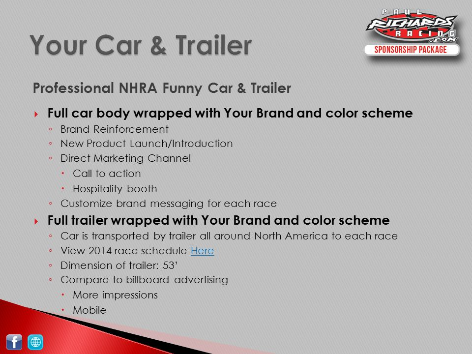  Full car body wrapped with Your Brand and color scheme ◦ Brand Reinforcement ◦ New Product Launch/Introduction ◦ Direct Marketing Channel  Call to action  Hospitality booth ◦ Customize brand messaging for each race  Full trailer wrapped with Your Brand and color scheme ◦ Car is transported by trailer all around North America to each race ◦ View 2014 race schedule HereHere ◦ Dimension of trailer: 53' ◦ Compare to billboard advertising  More impressions  Mobile Professional NHRA Funny Car & Trailer