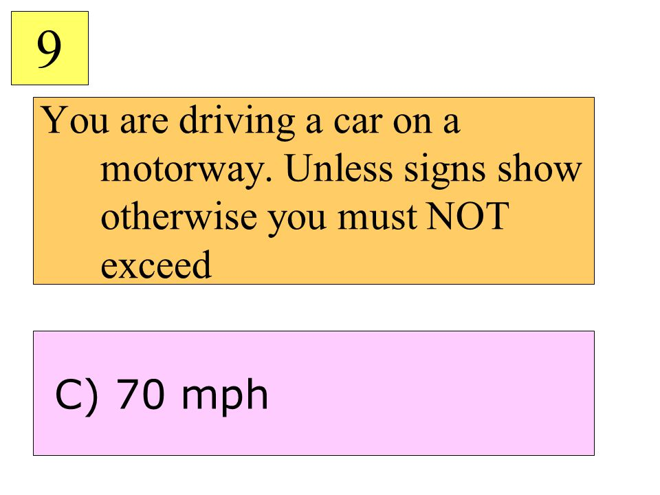 You are driving a car on a motorway. Unless signs show otherwise you must NOT exceed 9 C) 70 mph