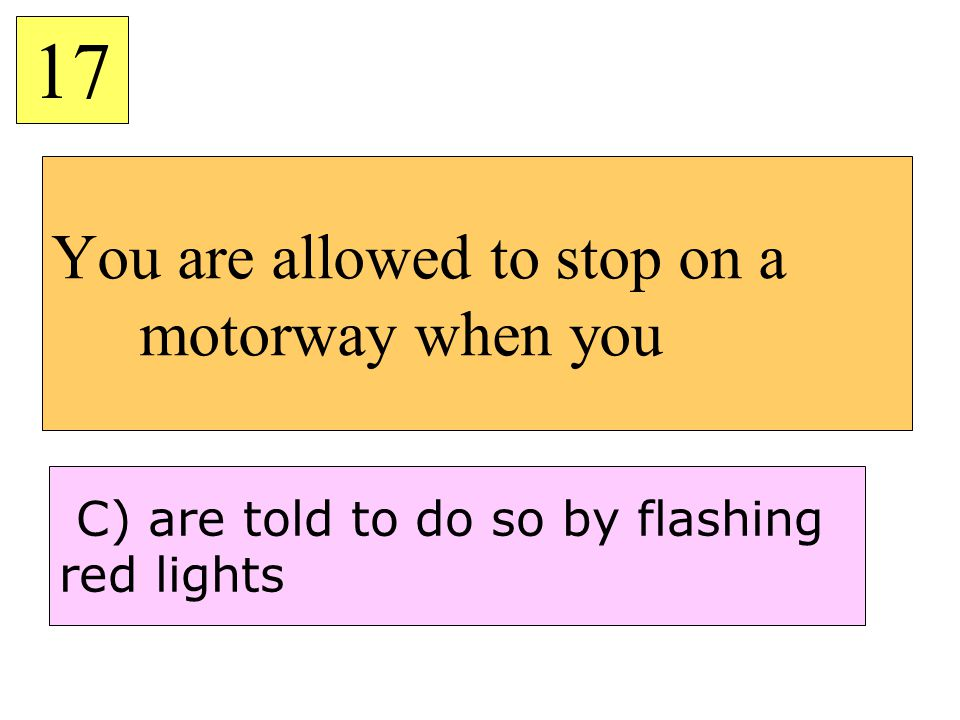 You are allowed to stop on a motorway when you 17 C) are told to do so by flashing red lights