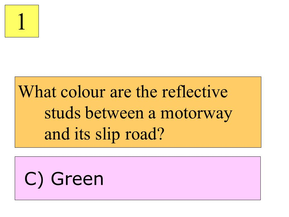 What colour are the reflective studs between a motorway and its slip road? 1 C) Green