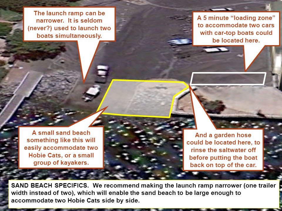 SAND BEACH SPECIFICS. We recommend making the launch ramp narrower (one trailer width instead of two), which will enable the sand beach to be large en