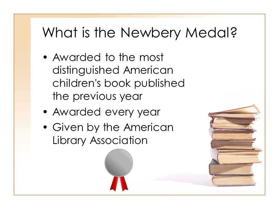What is the Newbery Medal? Awarded to the most distinguished American children's book published the previous year Awarded every year Given by the Amer