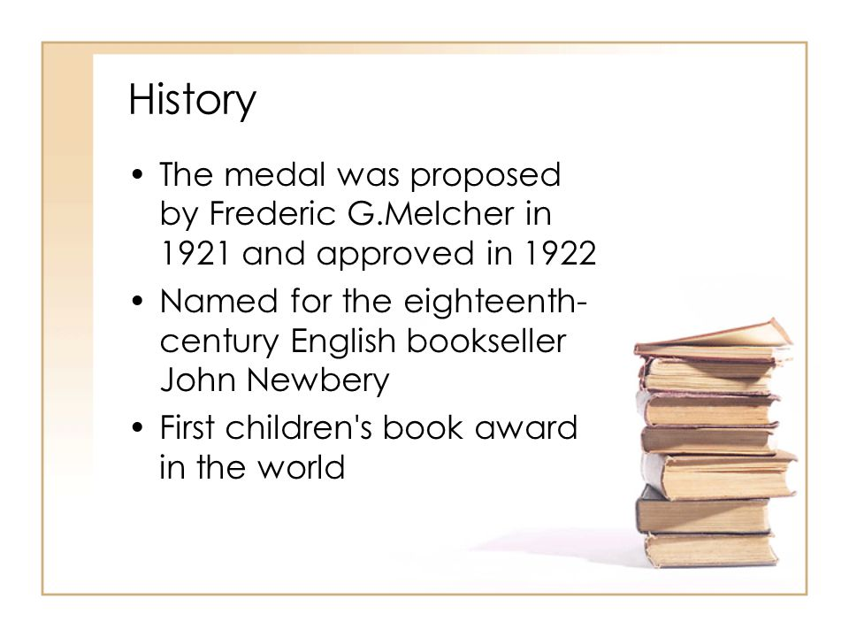 History The medal was proposed by Frederic G.Melcher in 1921 and approved in 1922 Named for the eighteenth- century English bookseller John Newbery Fi