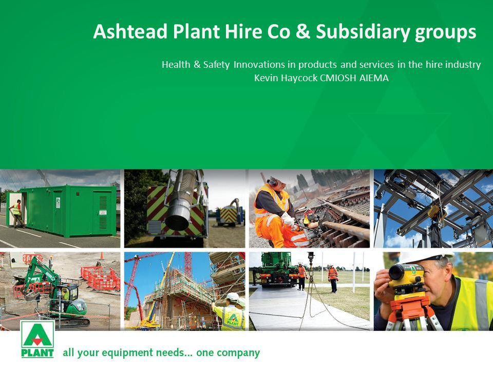 Ashtead Plant Hire Co & Subsidiary groups Health & Safety Innovations in products and services in the hire industry Kevin Haycock CMIOSH AIEMA