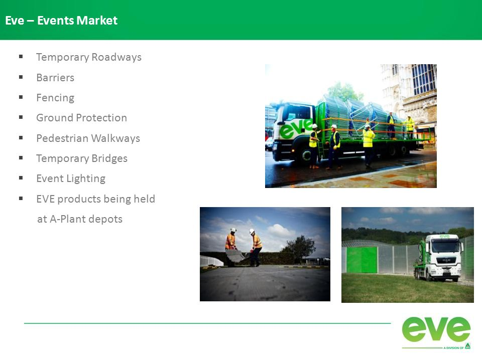 Eve – Events Market  Temporary Roadways  Barriers  Fencing  Ground Protection  Pedestrian Walkways  Temporary Bridges  Event Lighting  EVE products being held at A-Plant depots
