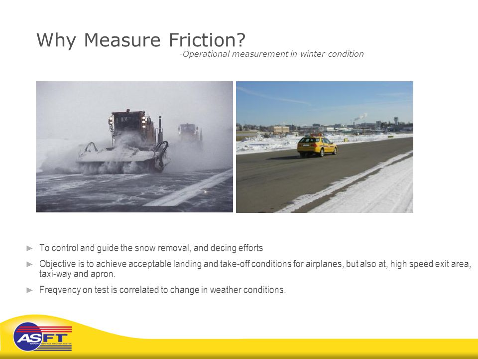 Why Measure Friction? -Operational measurement in winter condition ► To control and guide the snow removal, and decing efforts ► Objective is to achie