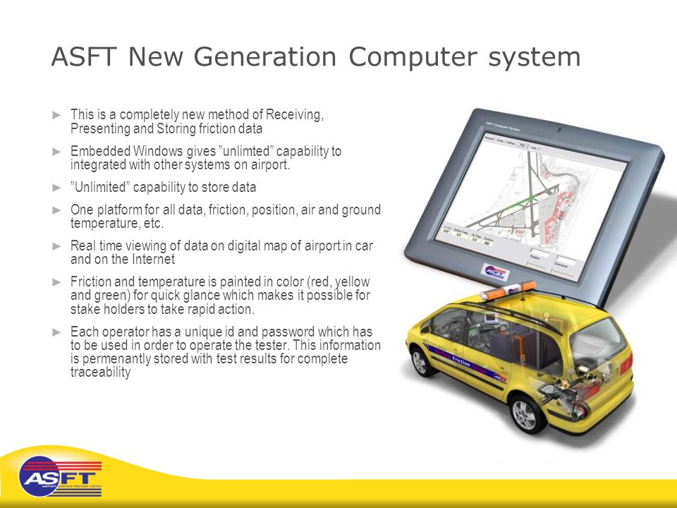 "ASFT New Generation Computer system ► This is a completely new method of Receiving, Presenting and Storing friction data ► Embedded Windows gives ""unl"