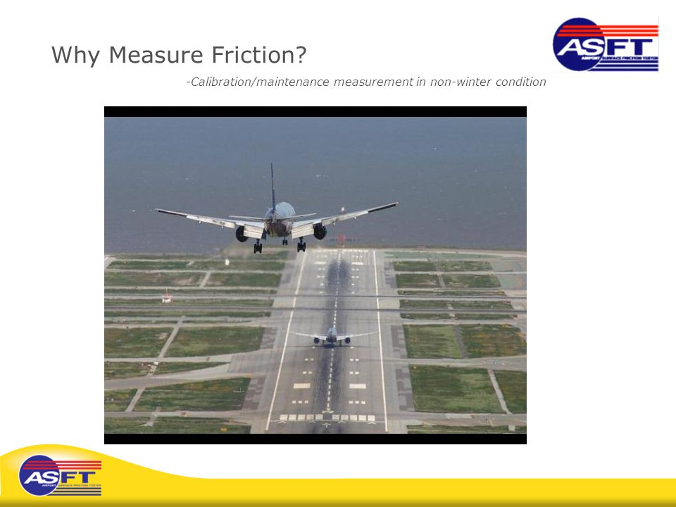 Why Measure Friction? -Calibration/maintenance measurement in non-winter condition