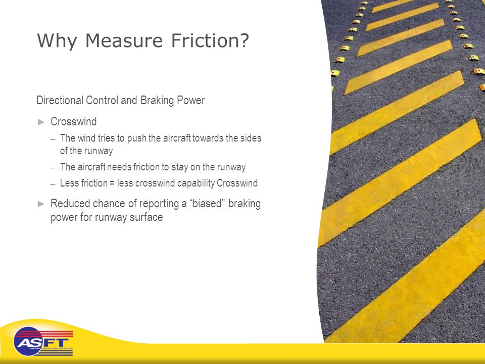 Why Measure Friction? Directional Control and Braking Power ► Crosswind – The wind tries to push the aircraft towards the sides of the runway – The ai