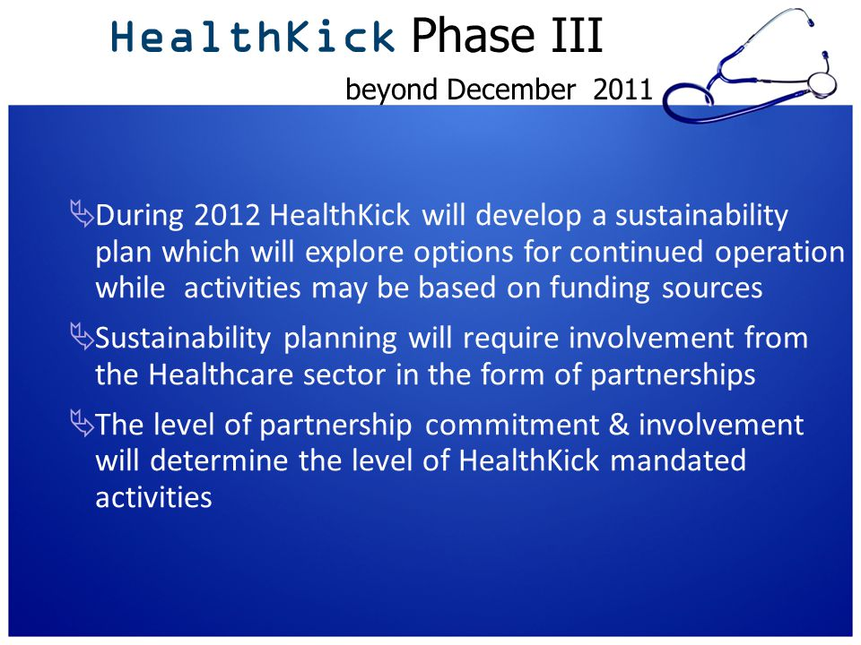 HealthKick Phase III beyond December 2011  During 2012 HealthKick will develop a sustainability plan which will explore options for continued operation while activities may be based on funding sources  Sustainability planning will require involvement from the Healthcare sector in the form of partnerships  The level of partnership commitment & involvement will determine the level of HealthKick mandated activities