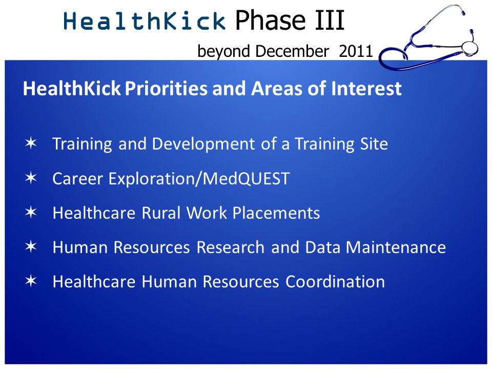 HealthKick Priorities and Areas of Interest  Training and Development of a Training Site  Career Exploration/MedQUEST  Healthcare Rural Work Placements  Human Resources Research and Data Maintenance  Healthcare Human Resources Coordination HealthKick Phase III beyond December 2011