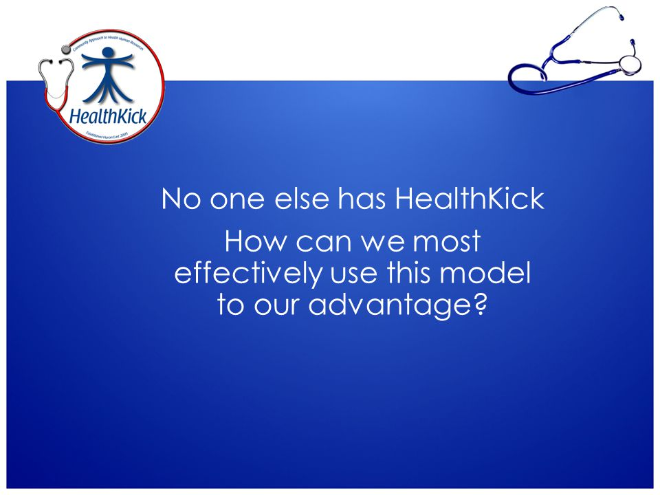 No one else has HealthKick How can we most effectively use this model to our advantage?