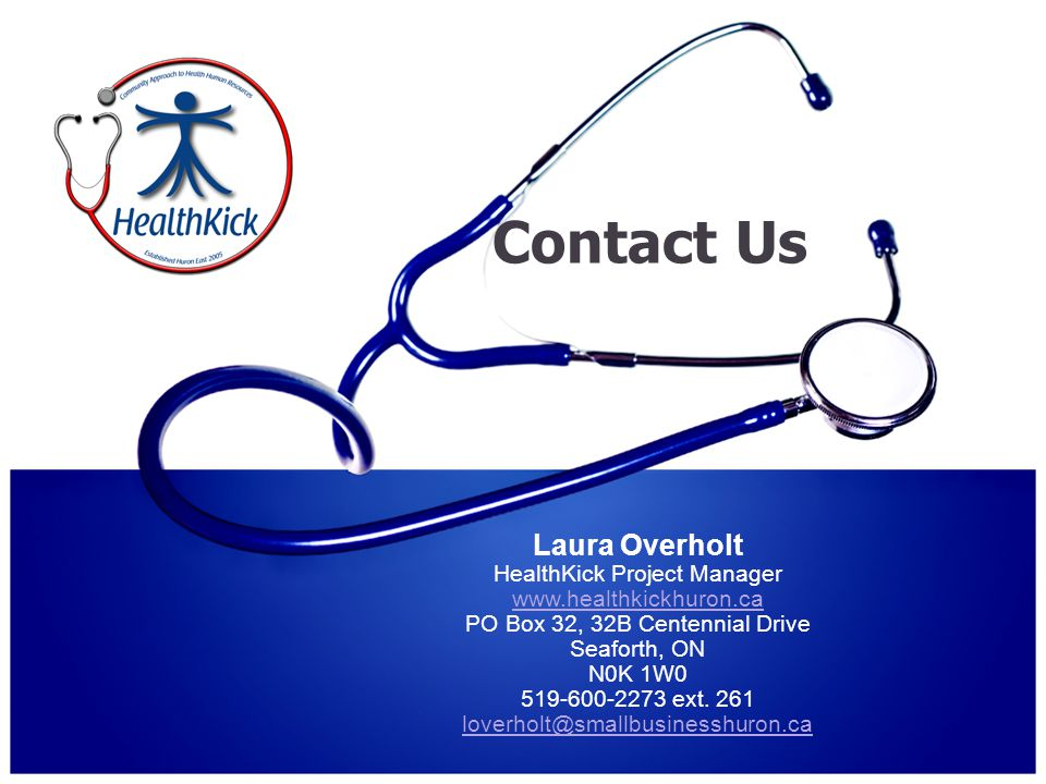Contact Us Laura Overholt HealthKick Project Manager www.healthkickhuron.ca PO Box 32, 32B Centennial Drive Seaforth, ON N0K 1W0 519-600-2273 ext.
