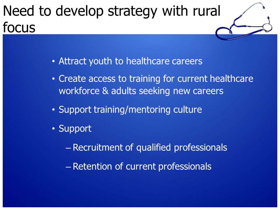 Need to develop strategy with rural focus Attract youth to healthcare careers Create access to training for current healthcare workforce & adults seeking new careers Support training/mentoring culture Support – Recruitment of qualified professionals – Retention of current professionals