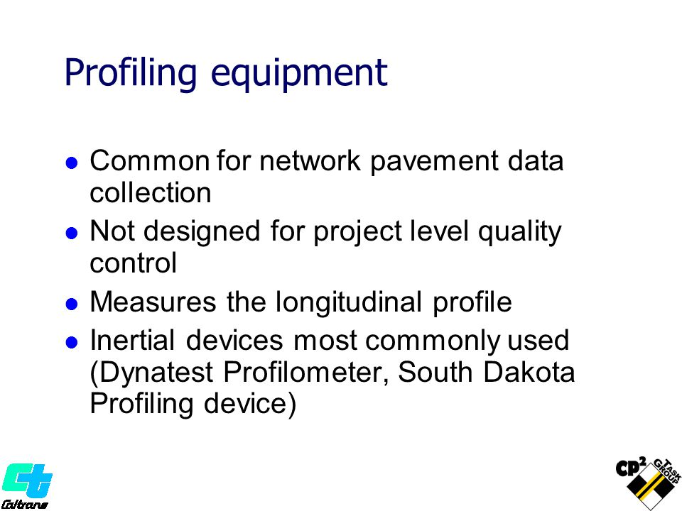Common for network pavement data collection Not designed for project level quality control Measures the longitudinal profile Inertial devices most commonly used (Dynatest Profilometer, South Dakota Profiling device)