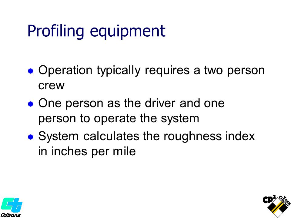 Profiling equipment Operation typically requires a two person crew One person as the driver and one person to operate the system System calculates the roughness index in inches per mile