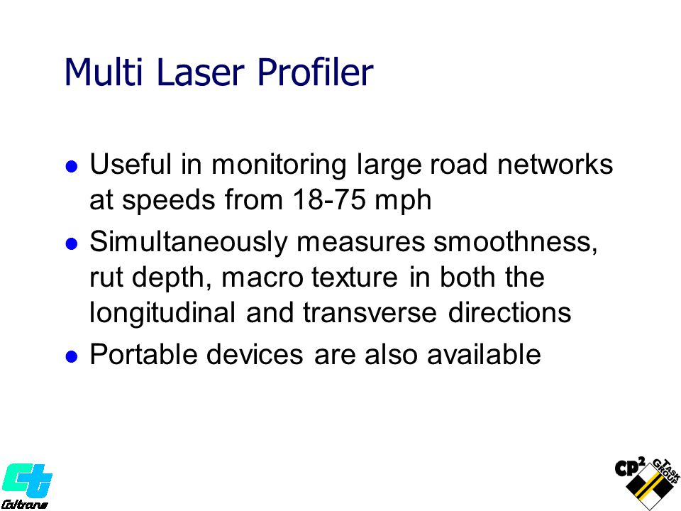 Useful in monitoring large road networks at speeds from 18-75 mph Simultaneously measures smoothness, rut depth, macro texture in both the longitudinal and transverse directions Portable devices are also available