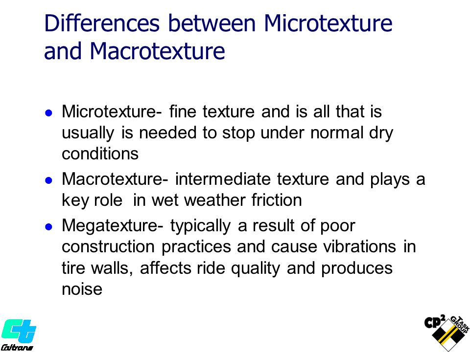 Differences between Microtexture and Macrotexture Microtexture- fine texture and is all that is usually is needed to stop under normal dry conditions Macrotexture- intermediate texture and plays a key role in wet weather friction Megatexture- typically a result of poor construction practices and cause vibrations in tire walls, affects ride quality and produces noise