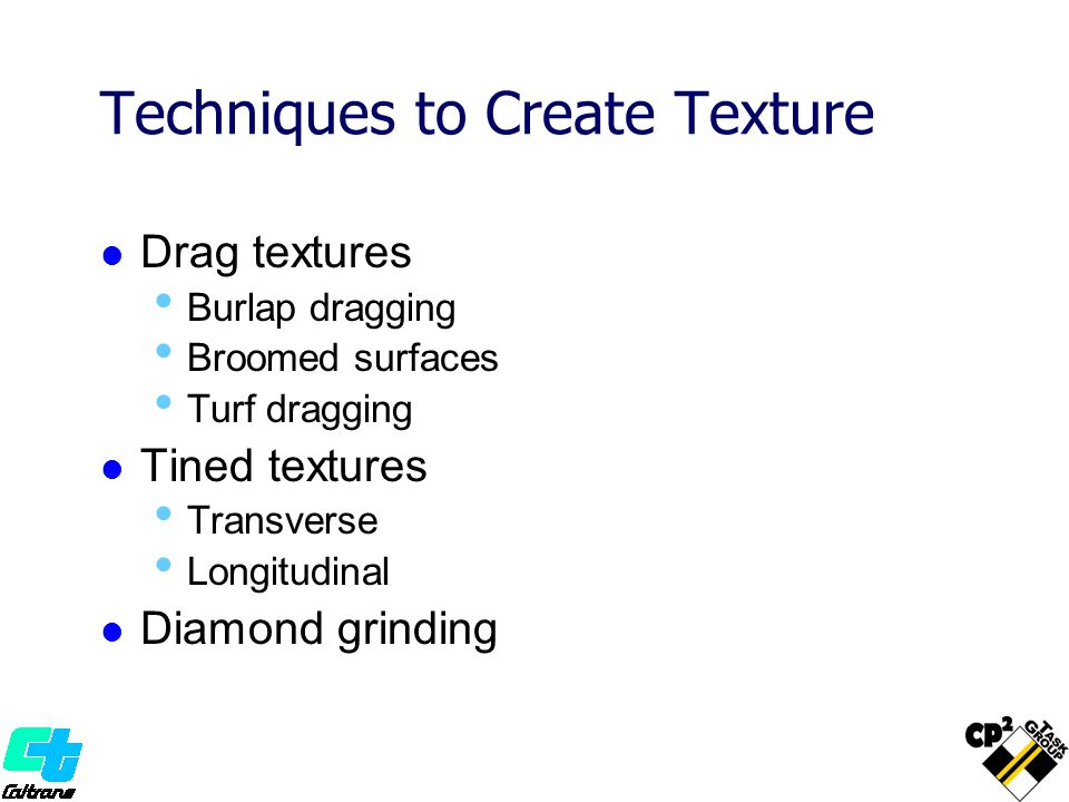 Techniques to Create Texture Drag textures Burlap dragging Broomed surfaces Turf dragging Tined textures Transverse Longitudinal Diamond grinding