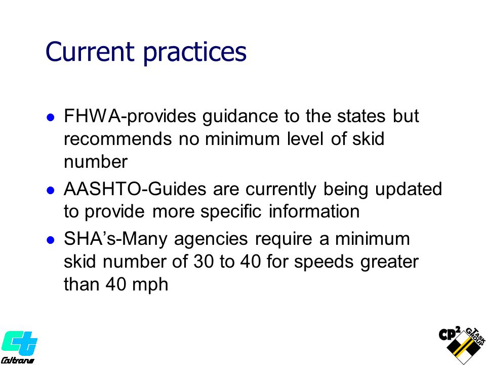 Current practices FHWA-provides guidance to the states but recommends no minimum level of skid number AASHTO-Guides are currently being updated to provide more specific information SHA's-Many agencies require a minimum skid number of 30 to 40 for speeds greater than 40 mph