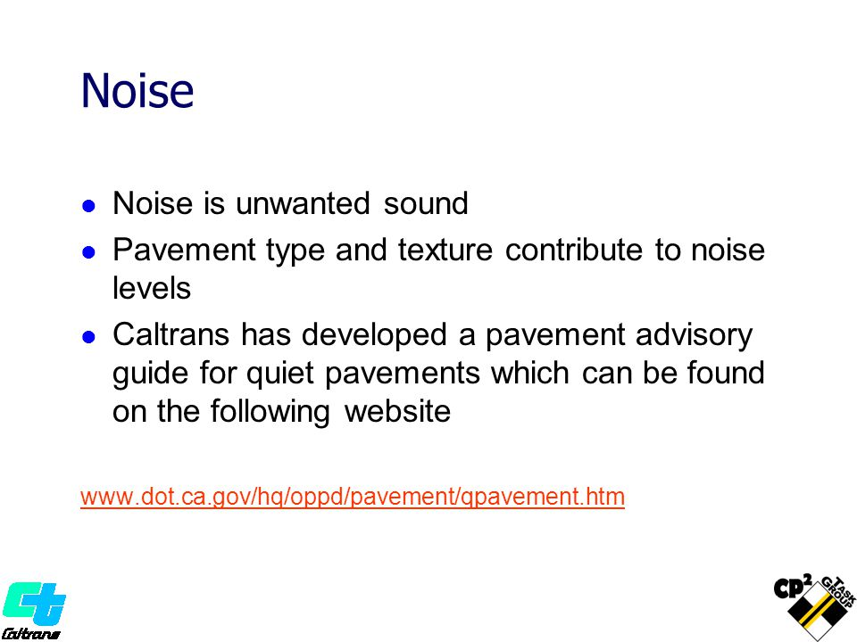 Noise Noise is unwanted sound Pavement type and texture contribute to noise levels Caltrans has developed a pavement advisory guide for quiet pavements which can be found on the following website www.dot.ca.gov/hq/oppd/pavement/qpavement.htm