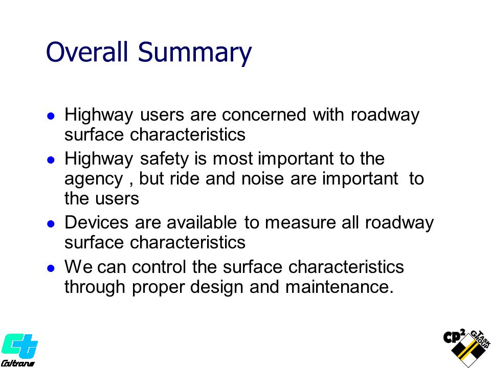 Overall Summary Highway users are concerned with roadway surface characteristics Highway safety is most important to the agency, but ride and noise are important to the users Devices are available to measure all roadway surface characteristics We can control the surface characteristics through proper design and maintenance.