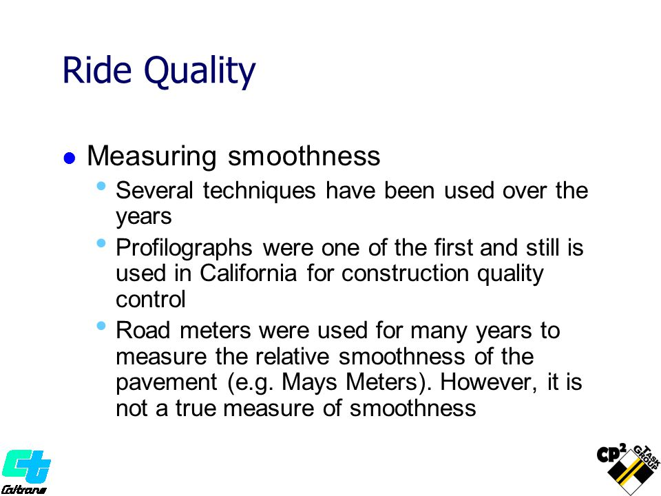 Ride Quality Measuring smoothness Several techniques have been used over the years Profilographs were one of the first and still is used in California for construction quality control Road meters were used for many years to measure the relative smoothness of the pavement (e.g.
