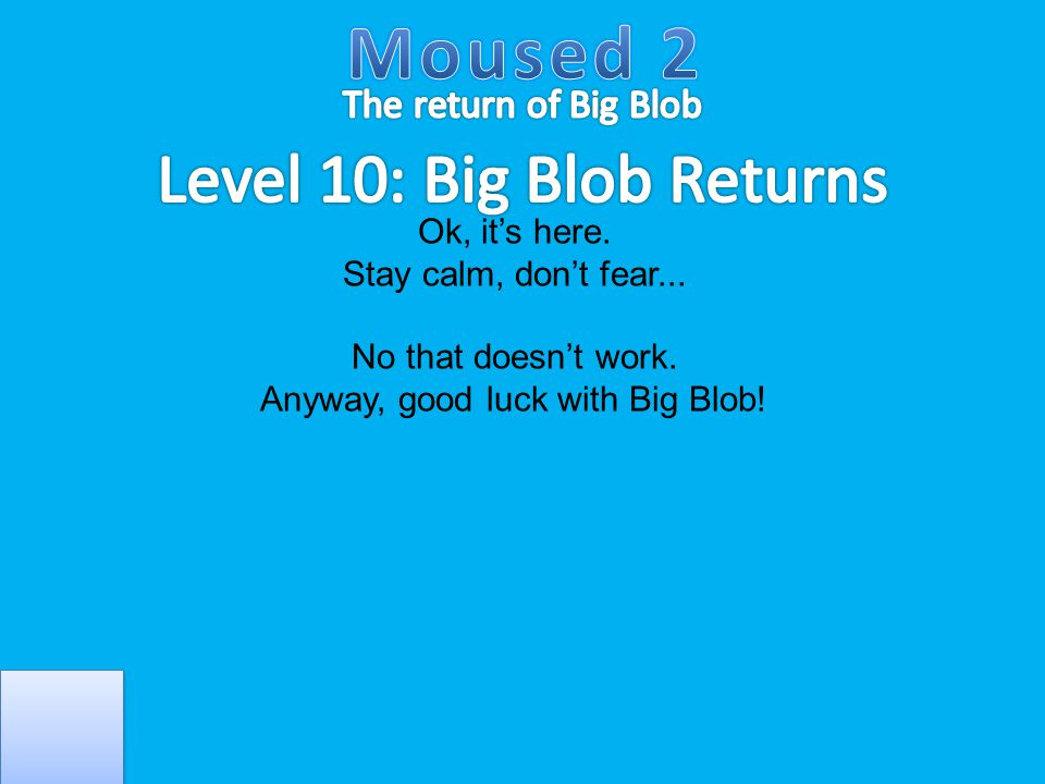Ok, it's here. Stay calm, don't fear... No that doesn't work. Anyway, good luck with Big Blob!