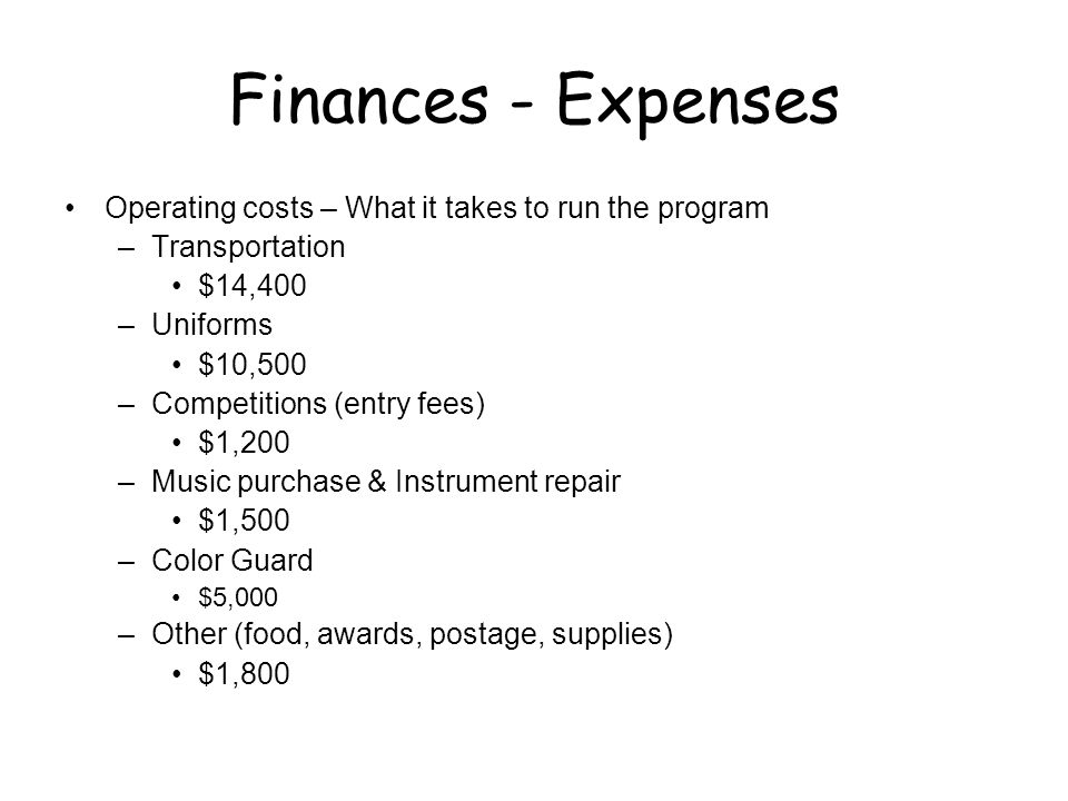Finances - Expenses Operating costs – What it takes to run the program –Transportation $14,400 –Uniforms $10,500 –Competitions (entry fees) $1,200 –Music purchase & Instrument repair $1,500 –Color Guard $5,000 –Other (food, awards, postage, supplies) $1,800